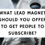 What Lead Magnet Should You Offer To Get People To Subscribe-