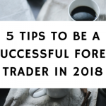 5 Tips To Be A Successful Forex Trader In 2018