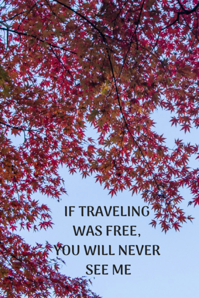 if traveling was free, you will never see me again
